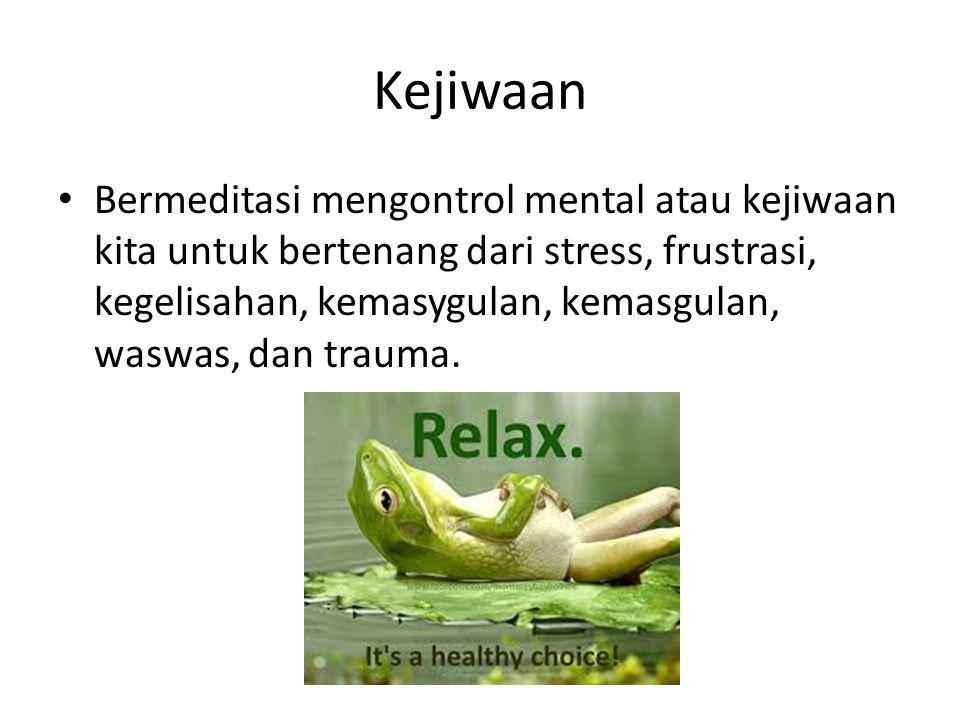 Kejiwaan Bermeditasi mengontrol mental atau kejiwaan kita untuk bertenang dari stress, frustrasi, kegelisahan, kemasygulan, kemasgulan, waswas, dan tr