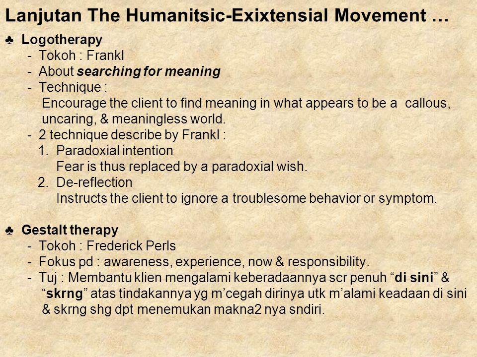Lanjutan The Humanitsic-Exixtensial Movement … ♣ Logotherapy - Tokoh : Frankl - About searching for meaning - Technique : Encourage the client to find meaning in what appears to be a callous, uncaring, & meaningless world.