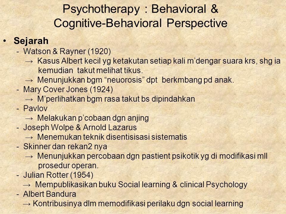 Psychotherapy : Behavioral & Cognitive-Behavioral Perspective Sejarah - Watson & Rayner (1920) → Kasus Albert kecil yg ketakutan setiap kali m'dengar suara krs, shg ia kemudian takut melihat tikus.