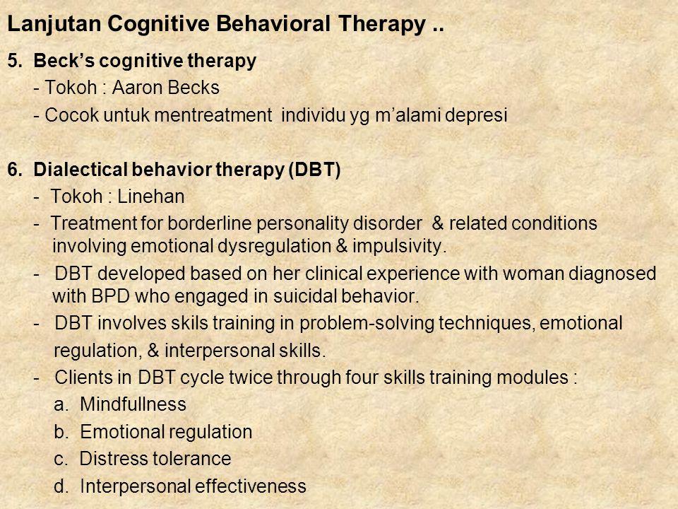 5. Beck's cognitive therapy - Tokoh : Aaron Becks - Cocok untuk mentreatment individu yg m'alami depresi 6. Dialectical behavior therapy (DBT) - Tokoh