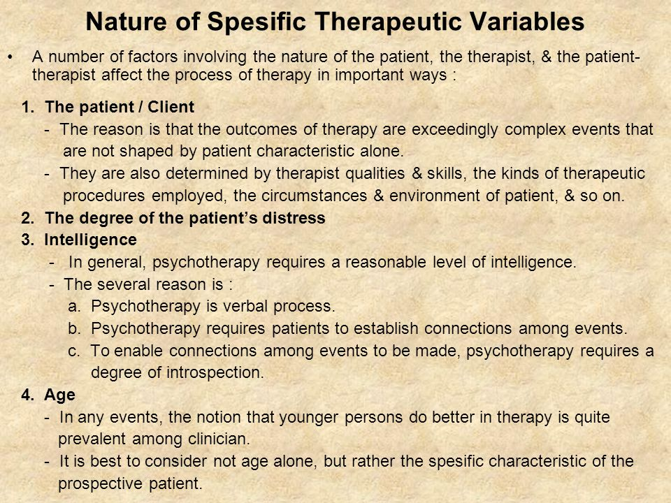 Nature of Spesific Therapeutic Variables A number of factors involving the nature of the patient, the therapist, & the patient- therapist affect the process of therapy in important ways : 1.