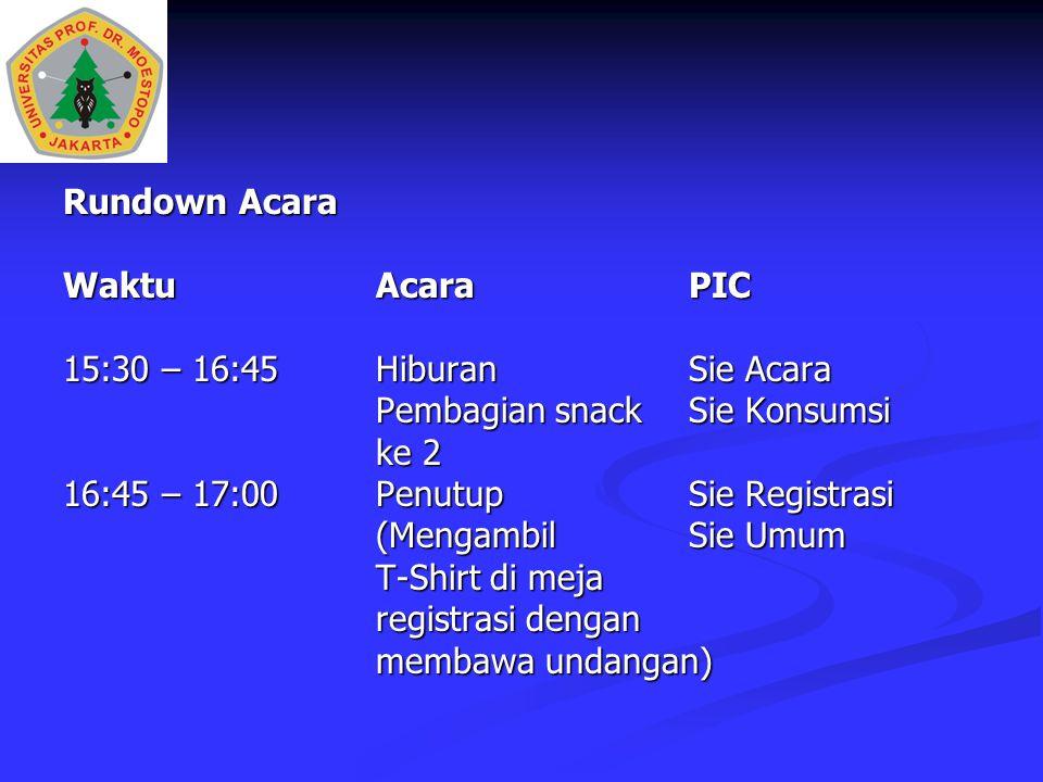 Rundown Acara WaktuAcaraPIC 15:30 – 16:45 HiburanSie Acara Pembagian snackSie Konsumsi ke 2 16:45 – 17:00PenutupSie Registrasi (Mengambil Sie Umum T-Shirt di meja registrasi dengan membawa undangan)