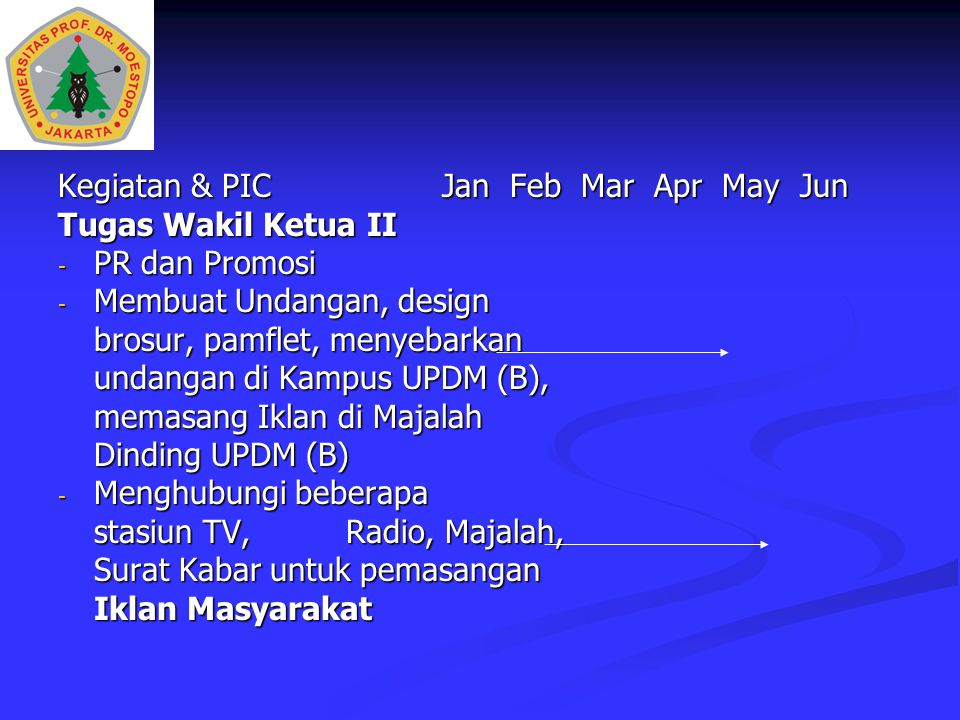 Kegiatan & PICJan Feb Mar Apr May Jun Tugas Wakil Ketua II - PR dan Promosi - Membuat Undangan, design brosur, pamflet, menyebarkan undangan di Kampus UPDM (B), memasang Iklan di Majalah Dinding UPDM (B) - Menghubungi beberapa stasiun TV,Radio, Majalah, Surat Kabar untuk pemasangan Iklan Masyarakat