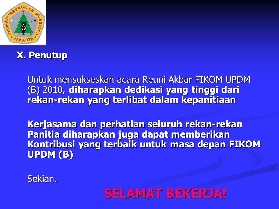 X. Penutup Untuk mensukseskan acara Reuni Akbar FIKOM UPDM (B) 2010, diharapkan dedikasi yang tinggi dari rekan-rekan yang terlibat dalam kepanitiaan
