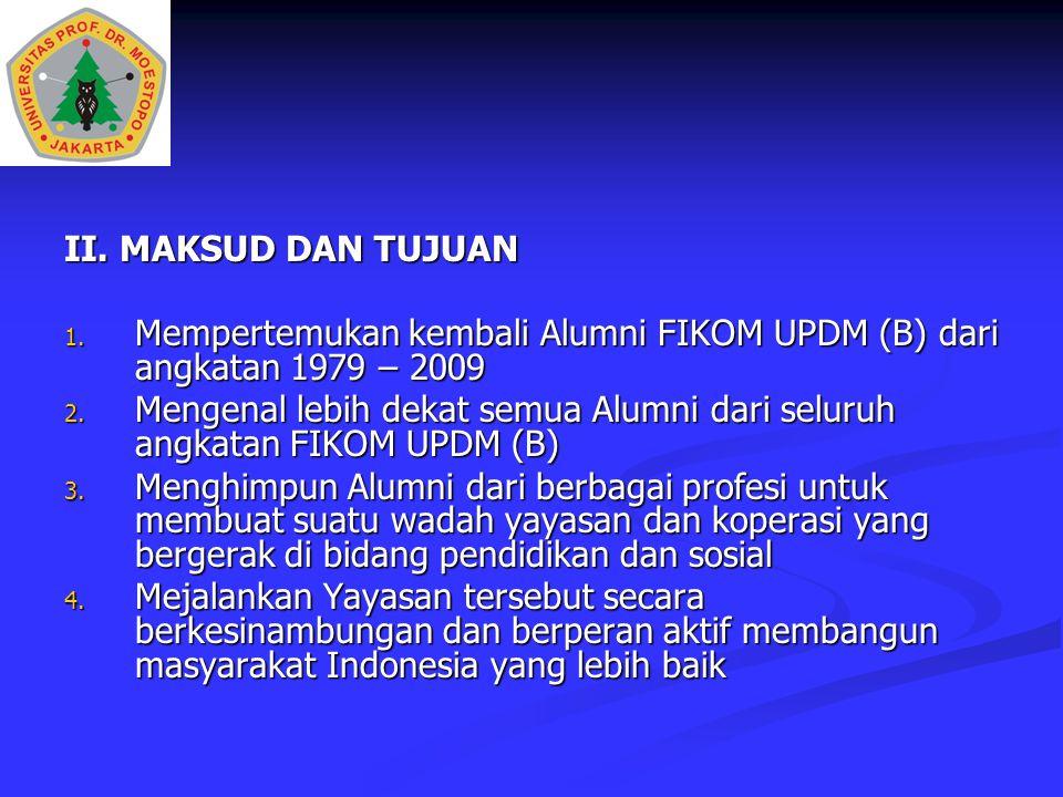 II. MAKSUD DAN TUJUAN 1. Mempertemukan kembali Alumni FIKOM UPDM (B) dari angkatan 1979 – 2009 2. Mengenal lebih dekat semua Alumni dari seluruh angka