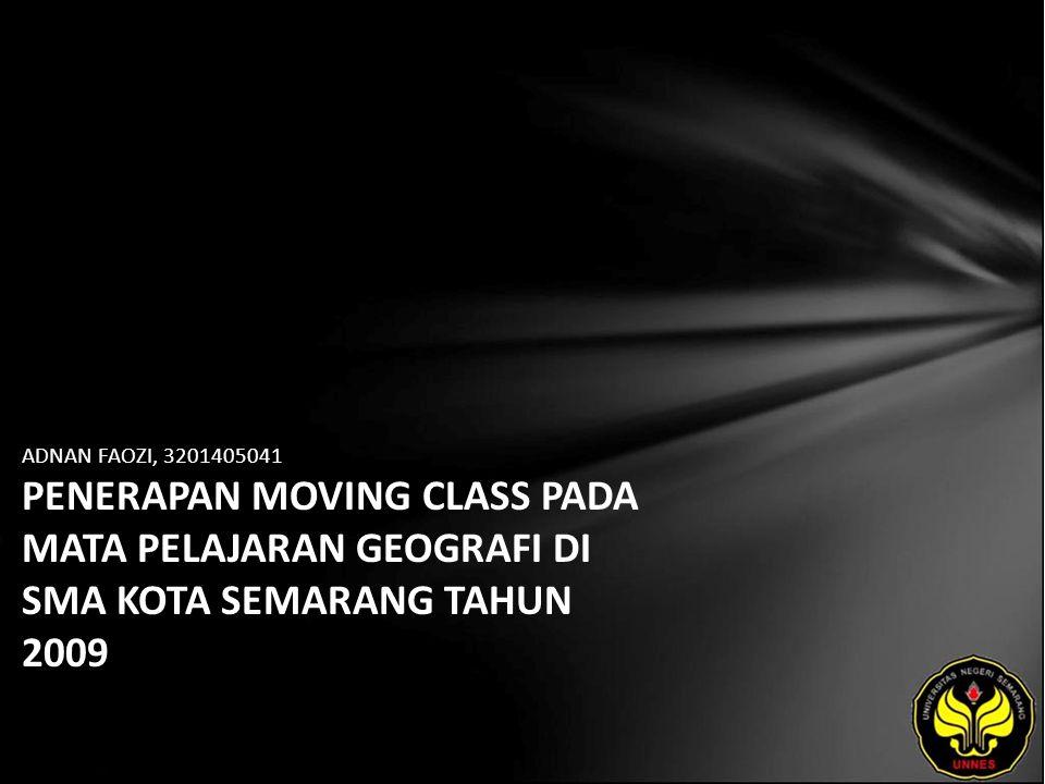 ADNAN FAOZI, 3201405041 PENERAPAN MOVING CLASS PADA MATA PELAJARAN GEOGRAFI DI SMA KOTA SEMARANG TAHUN 2009