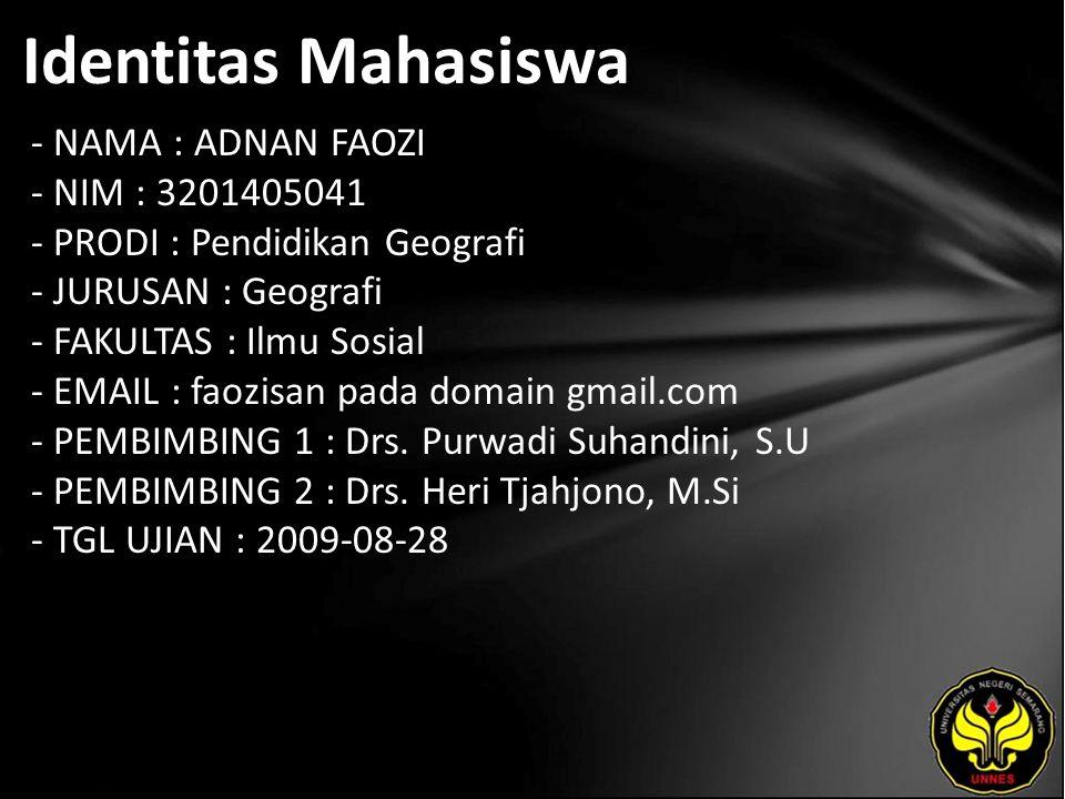 Identitas Mahasiswa - NAMA : ADNAN FAOZI - NIM : 3201405041 - PRODI : Pendidikan Geografi - JURUSAN : Geografi - FAKULTAS : Ilmu Sosial - EMAIL : faozisan pada domain gmail.com - PEMBIMBING 1 : Drs.