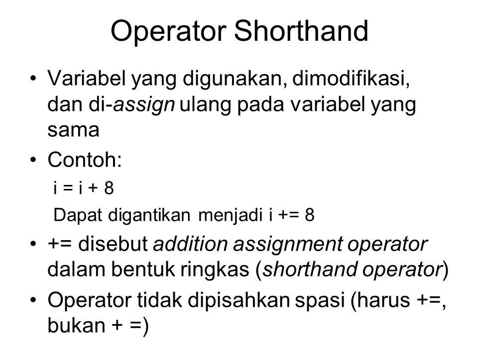 Operator Shorthand Variabel yang digunakan, dimodifikasi, dan di-assign ulang pada variabel yang sama Contoh: i = i + 8 Dapat digantikan menjadi i +=