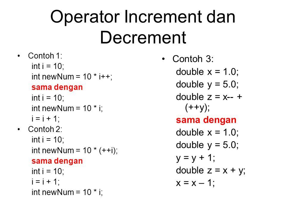 Operator Increment dan Decrement Contoh 1: int i = 10; int newNum = 10 * i++; sama dengan int i = 10; int newNum = 10 * i; i = i + 1; Contoh 2: int i