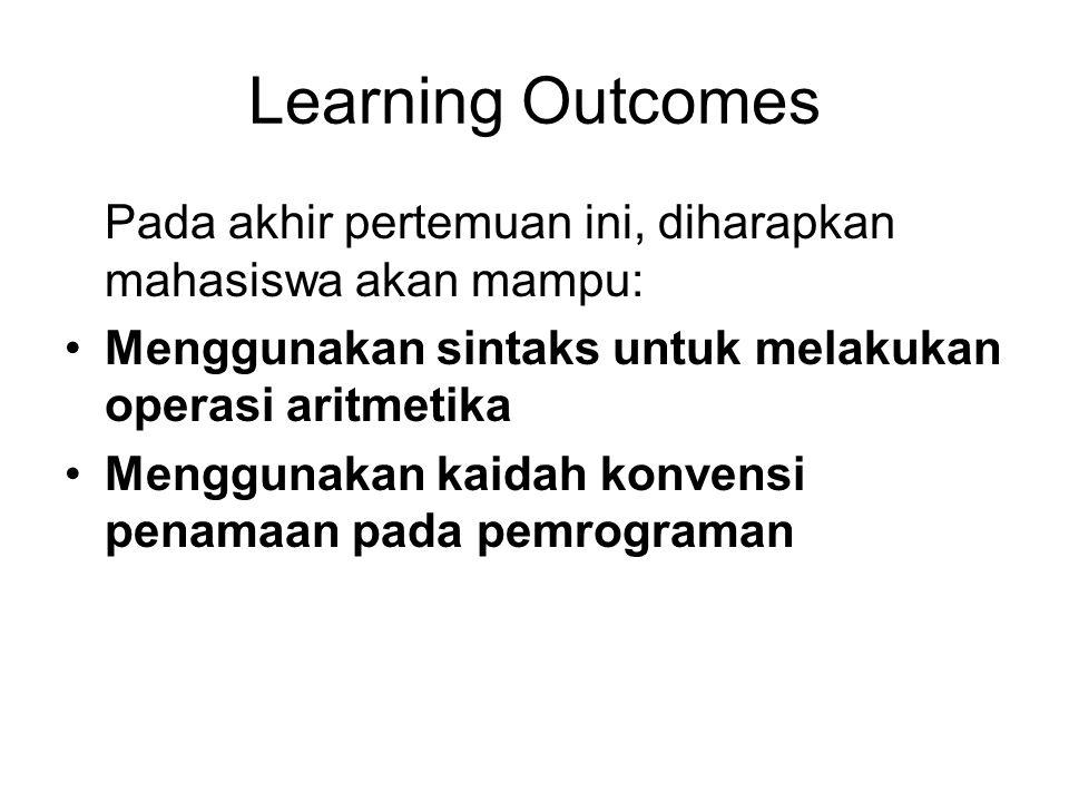 Learning Outcomes Pada akhir pertemuan ini, diharapkan mahasiswa akan mampu: Menggunakan sintaks untuk melakukan operasi aritmetika Menggunakan kaidah