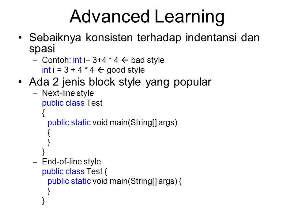 Advanced Learning Sebaiknya konsisten terhadap indentansi dan spasi –Contoh: int i= 3+4 * 4  bad style int i = 3 + 4 * 4  good style Ada 2 jenis block style yang popular –Next-line style public class Test { public static void main(String[] args) { } –End-of-line style public class Test { public static void main(String[] args) { }