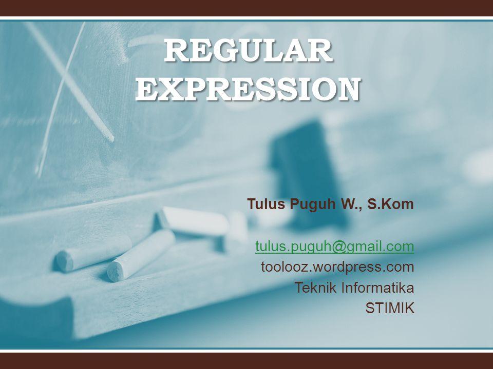 REGULAR EXPRESSION Tulus Puguh W., S.Kom tulus.puguh@gmail.com toolooz.wordpress.com Teknik Informatika STIMIK