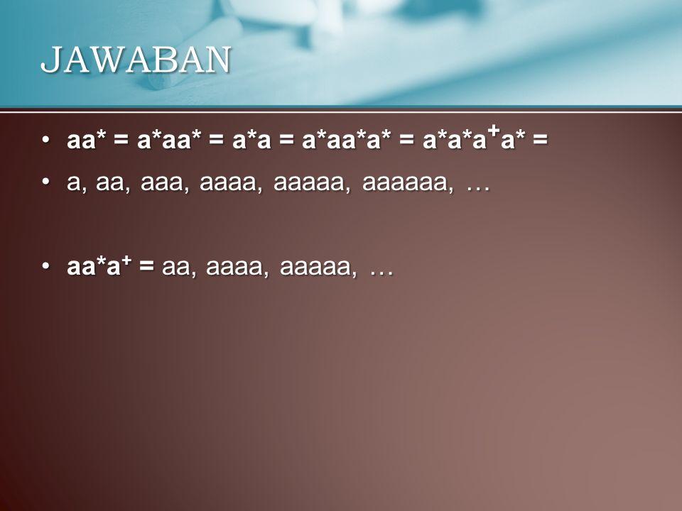 aa* = a*aa* = a*a = a*aa*a* = a*a*a + a* =aa* = a*aa* = a*a = a*aa*a* = a*a*a + a* = a, aa, aaa, aaaa, aaaaa, aaaaaa, …a, aa, aaa, aaaa, aaaaa, aaaaaa, … aa*a + = aa, aaaa, aaaaa, …aa*a + = aa, aaaa, aaaaa, … JAWABAN