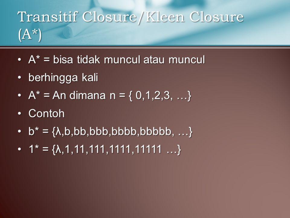 A* = bisa tidak muncul atau munculA* = bisa tidak muncul atau muncul berhingga kaliberhingga kali A* = An dimana n = { 0,1,2,3, …}A* = An dimana n = { 0,1,2,3, …} ContohContoh b* = {λ,b,bb,bbb,bbbb,bbbbb, …}b* = {λ,b,bb,bbb,bbbb,bbbbb, …} 1* = {λ,1,11,111,1111,11111 …}1* = {λ,1,11,111,1111,11111 …} Transitif Closure/Kleen Closure (A*)