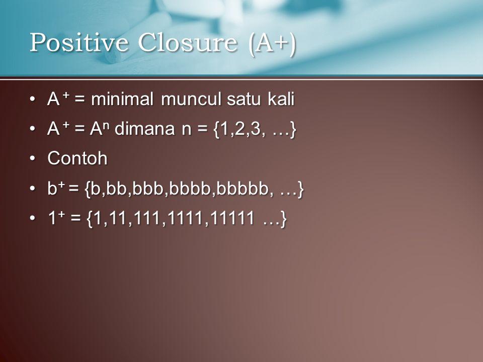 A + = minimal muncul satu kaliA + = minimal muncul satu kali A + = A n dimana n = {1,2,3, …}A + = A n dimana n = {1,2,3, …} ContohContoh b + = {b,bb,bbb,bbbb,bbbbb, …}b + = {b,bb,bbb,bbbb,bbbbb, …} 1 + = {1,11,111,1111,11111 …}1 + = {1,11,111,1111,11111 …} Positive Closure (A+)