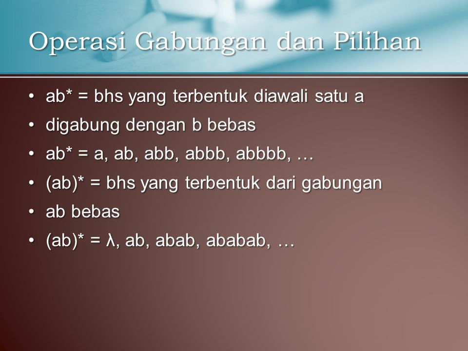ab* = bhs yang terbentuk diawali satu aab* = bhs yang terbentuk diawali satu a digabung dengan b bebasdigabung dengan b bebas ab* = a, ab, abb, abbb, abbbb, …ab* = a, ab, abb, abbb, abbbb, … (ab)* = bhs yang terbentuk dari gabungan(ab)* = bhs yang terbentuk dari gabungan ab bebasab bebas (ab)* = λ, ab, abab, ababab, …(ab)* = λ, ab, abab, ababab, … Operasi Gabungan dan Pilihan