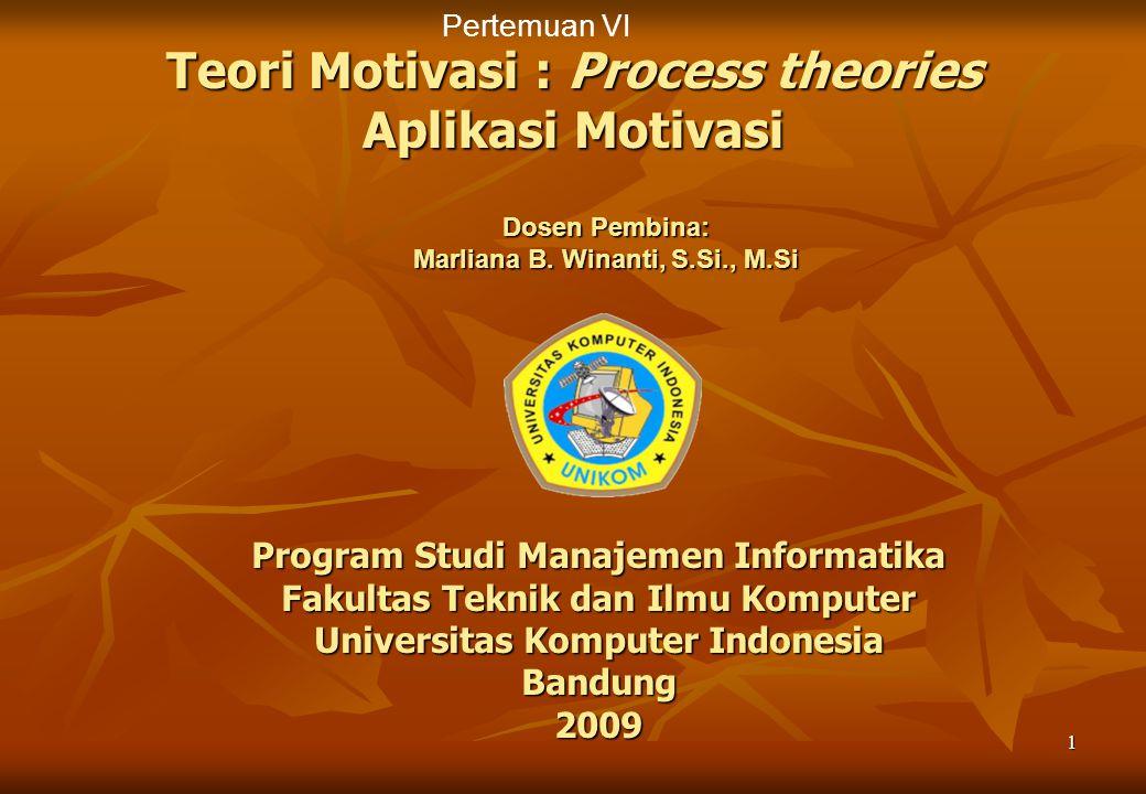 1 Teori Motivasi : Process theories Aplikasi Motivasi Program Studi Manajemen Informatika Fakultas Teknik dan Ilmu Komputer Universitas Komputer Indonesia Bandung 2009 Dosen Pembina: Marliana B.
