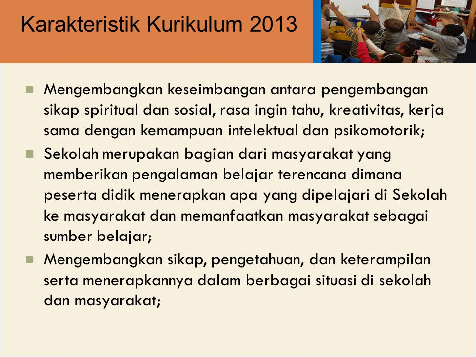 Karakteristik Kurikulum 2013 Mengembangkan keseimbangan antara pengembangan sikap spiritual dan sosial, rasa ingin tahu, kreativitas, kerja sama denga