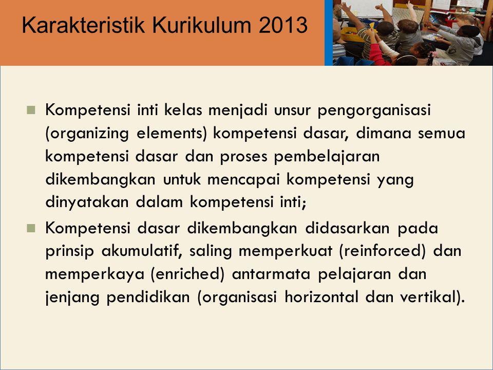 Karakteristik Kurikulum 2013 Kompetensi inti kelas menjadi unsur pengorganisasi (organizing elements) kompetensi dasar, dimana semua kompetensi dasar