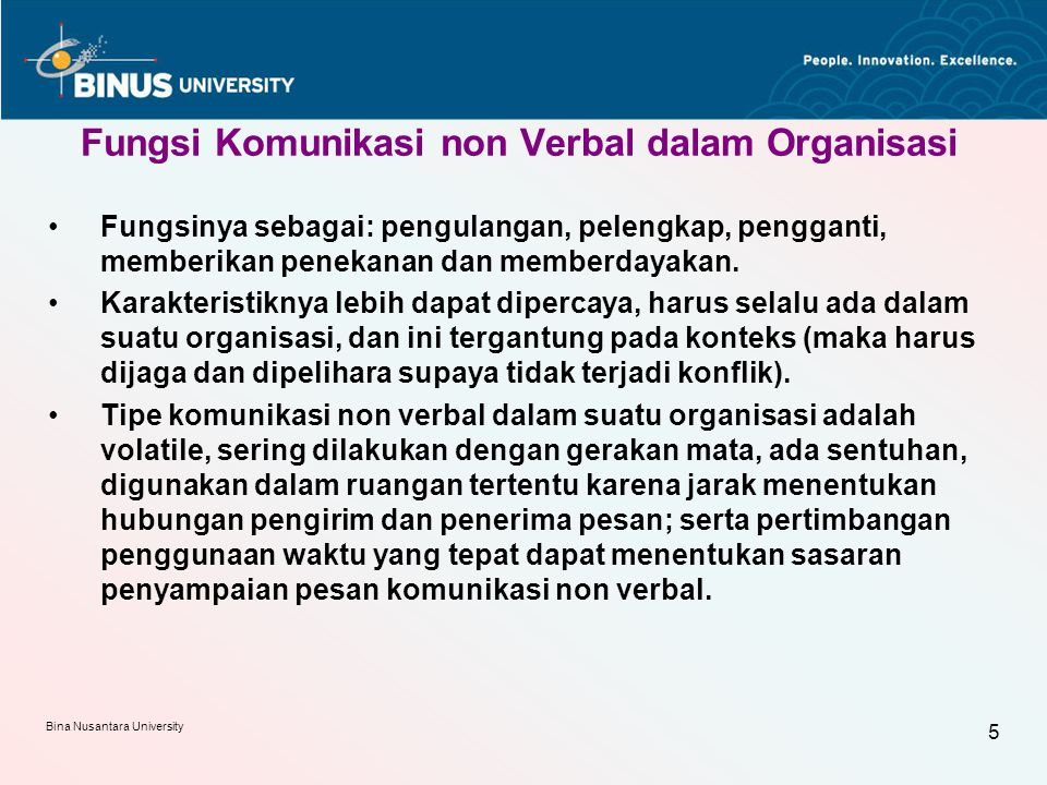 Bina Nusantara University 5 Fungsi Komunikasi non Verbal dalam Organisasi Fungsinya sebagai: pengulangan, pelengkap, pengganti, memberikan penekanan dan memberdayakan.
