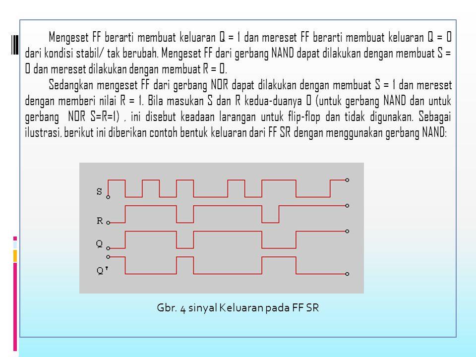 Mengeset FF berarti membuat keluaran Q = 1 dan mereset FF berarti membuat keluaran Q = 0 dari kondisi stabil/ tak berubah.