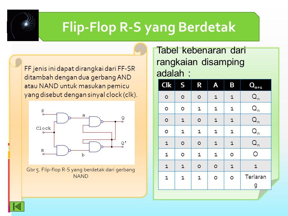 Flip-Flop R-S yang Berdetak FF jenis ini dapat dirangkai dari FF-SR ditambah dengan dua gerbang AND atau NAND untuk masukan pemicu yang disebut dengan sinyal clock (clk).