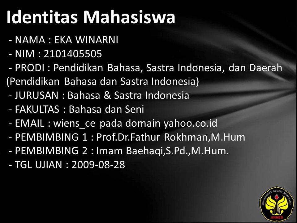Identitas Mahasiswa - NAMA : EKA WINARNI - NIM : 2101405505 - PRODI : Pendidikan Bahasa, Sastra Indonesia, dan Daerah (Pendidikan Bahasa dan Sastra Indonesia) - JURUSAN : Bahasa & Sastra Indonesia - FAKULTAS : Bahasa dan Seni - EMAIL : wiens_ce pada domain yahoo.co.id - PEMBIMBING 1 : Prof.Dr.Fathur Rokhman,M.Hum - PEMBIMBING 2 : Imam Baehaqi,S.Pd.,M.Hum.
