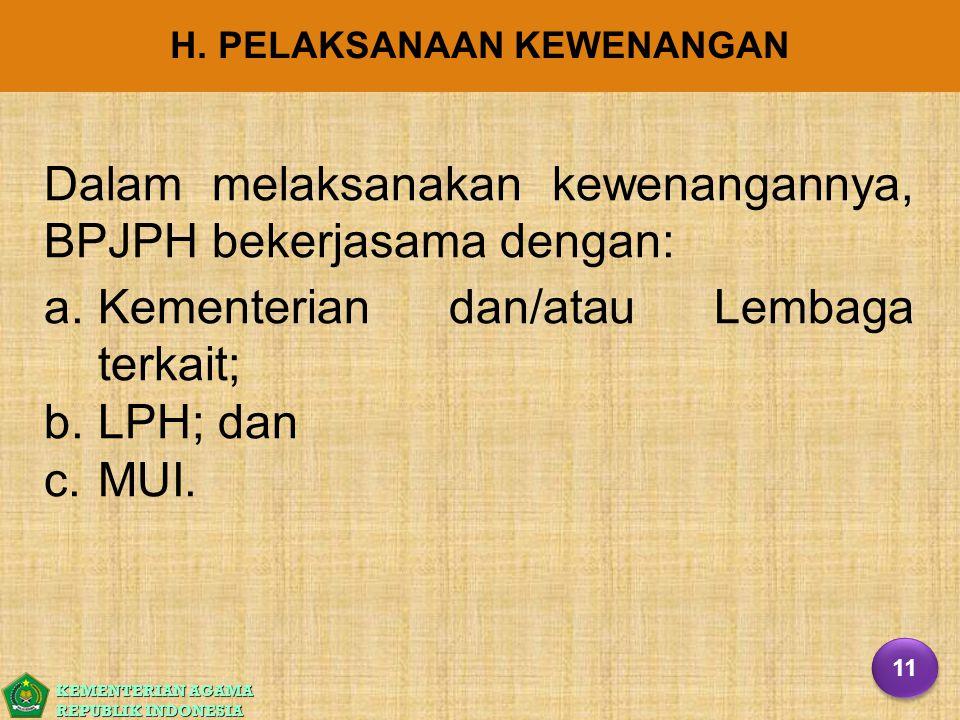 KEMENTERIAN AGAMA REPUBLIK INDONESIA H. PELAKSANAAN KEWENANGAN Dalam melaksanakan kewenangannya, BPJPH bekerjasama dengan: a. a.Kementerian dan/atau L