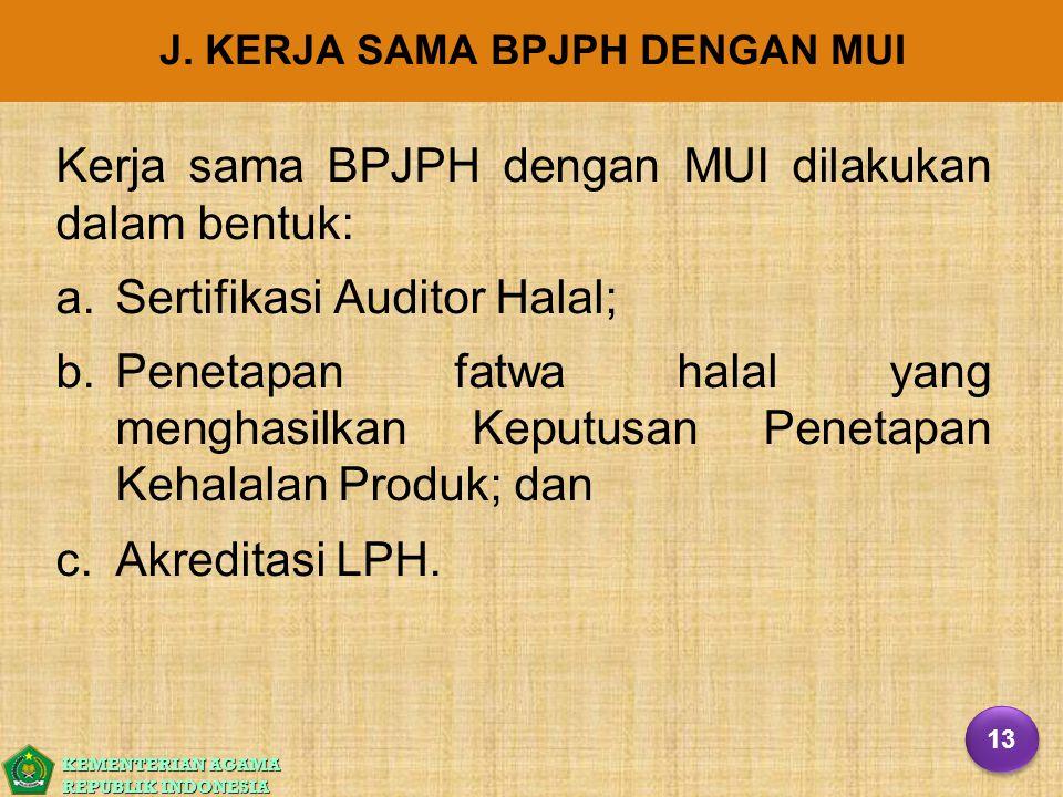 KEMENTERIAN AGAMA REPUBLIK INDONESIA J. KERJA SAMA BPJPH DENGAN MUI Kerja sama BPJPH dengan MUI dilakukan dalam bentuk: a. a.Sertifikasi Auditor Halal