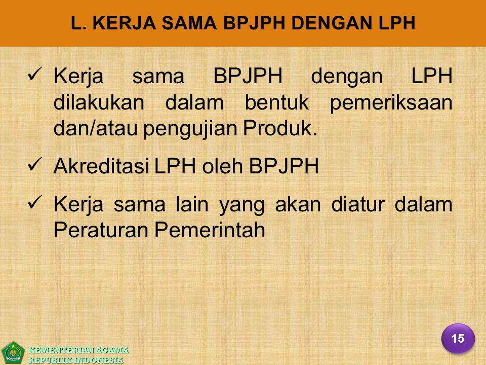 KEMENTERIAN AGAMA REPUBLIK INDONESIA L. KERJA SAMA BPJPH DENGAN LPH Kerja sama BPJPH dengan LPH dilakukan dalam bentuk pemeriksaan dan/atau pengujian