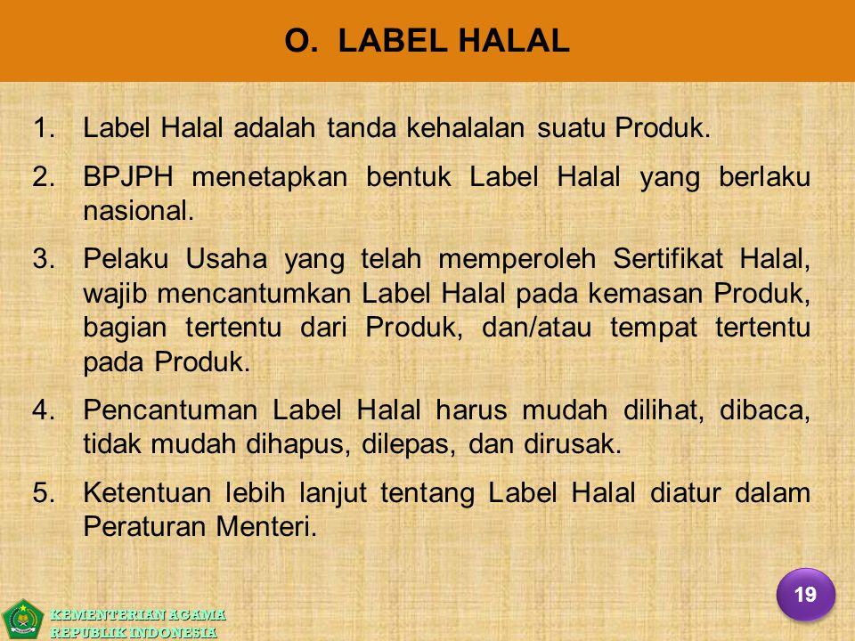 KEMENTERIAN AGAMA REPUBLIK INDONESIA O. LABEL HALAL 1. 1.Label Halal adalah tanda kehalalan suatu Produk. 2. 2.BPJPH menetapkan bentuk Label Halal yan