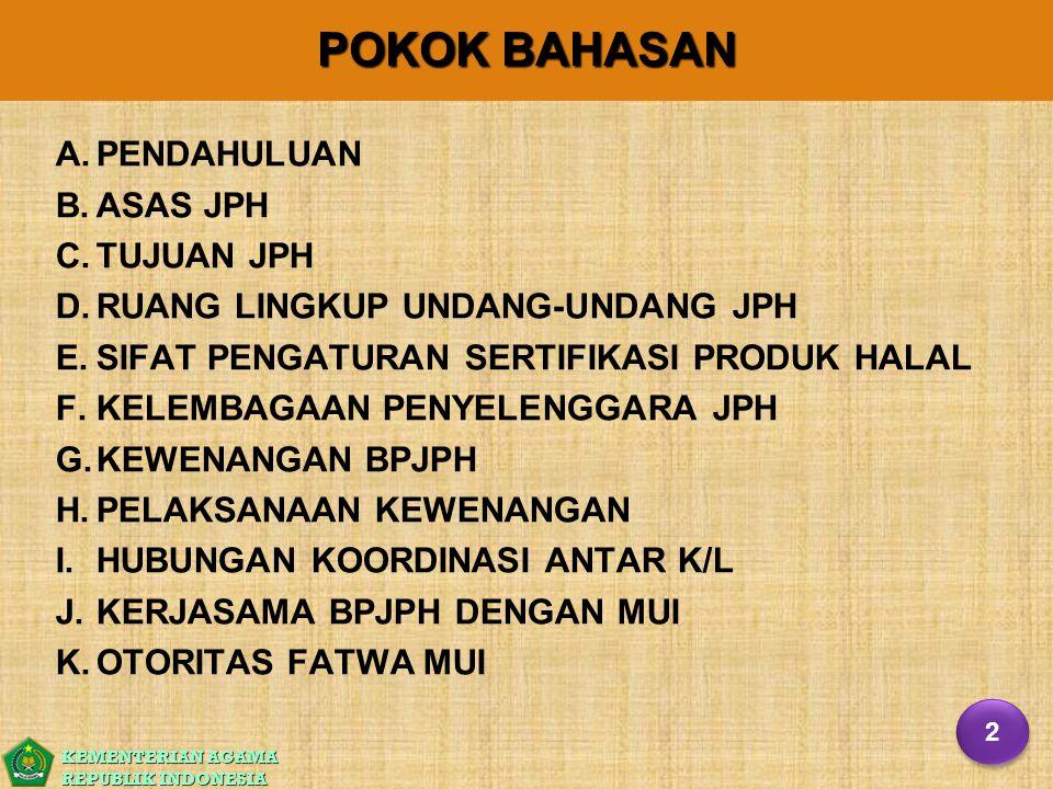 KEMENTERIAN AGAMA REPUBLIK INDONESIA POKOK BAHASAN A. A.PENDAHULUAN B. B.ASAS JPH C. C.TUJUAN JPH D. D.RUANG LINGKUP UNDANG-UNDANG JPH E. E.SIFAT PENG
