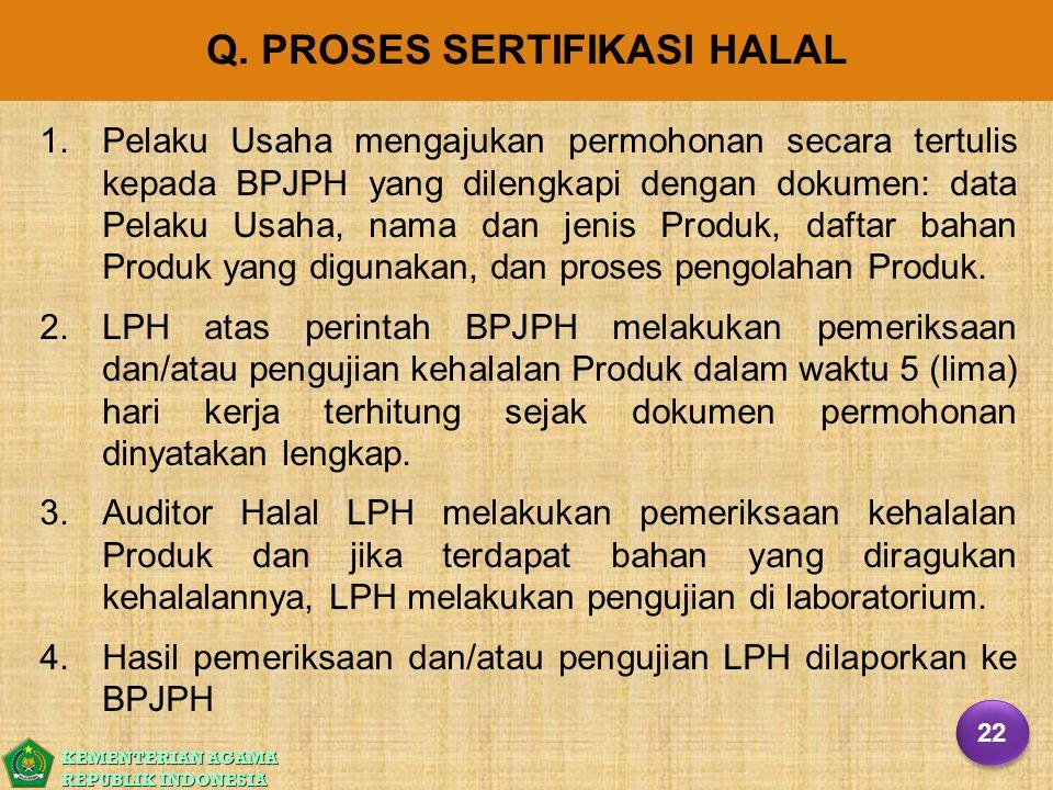 KEMENTERIAN AGAMA REPUBLIK INDONESIA Q. PROSES SERTIFIKASI HALAL 1. 1.Pelaku Usaha mengajukan permohonan secara tertulis kepada BPJPH yang dilengkapi