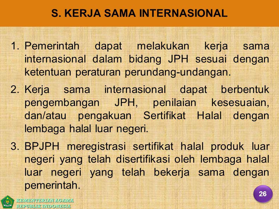 KEMENTERIAN AGAMA REPUBLIK INDONESIA S. KERJA SAMA INTERNASIONAL 1. 1.Pemerintah dapat melakukan kerja sama internasional dalam bidang JPH sesuai deng
