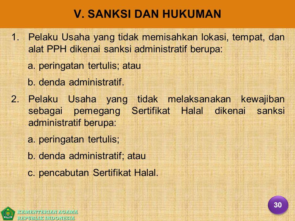 KEMENTERIAN AGAMA REPUBLIK INDONESIA V. SANKSI DAN HUKUMAN 1. 1.Pelaku Usaha yang tidak memisahkan lokasi, tempat, dan alat PPH dikenai sanksi adminis
