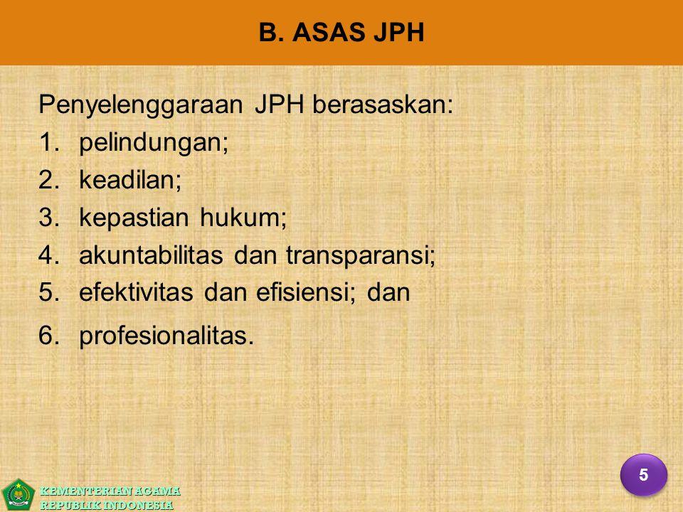 KEMENTERIAN AGAMA REPUBLIK INDONESIA B. ASAS JPH Penyelenggaraan JPH berasaskan: 1. 1.pelindungan; 2. 2.keadilan; 3. 3.kepastian hukum; 4. 4.akuntabil