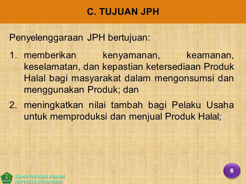 KEMENTERIAN AGAMA REPUBLIK INDONESIA C. TUJUAN JPH Penyelenggaraan JPH bertujuan: 1. 1.memberikan kenyamanan, keamanan, keselamatan, dan kepastian ket