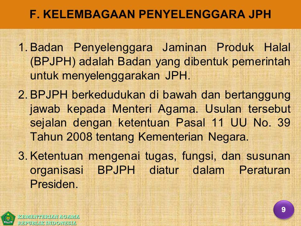 KEMENTERIAN AGAMA REPUBLIK INDONESIA F. KELEMBAGAAN PENYELENGGARA JPH 1. 1.Badan Penyelenggara Jaminan Produk Halal (BPJPH) adalah Badan yang dibentuk