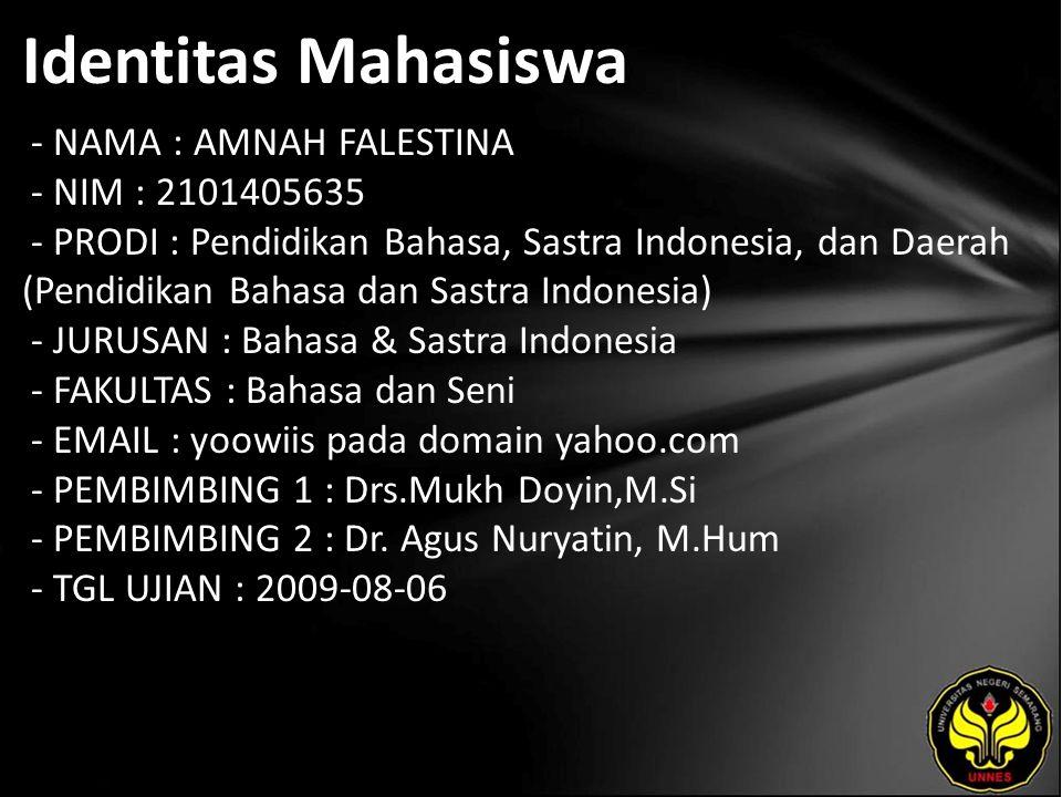 Identitas Mahasiswa - NAMA : AMNAH FALESTINA - NIM : 2101405635 - PRODI : Pendidikan Bahasa, Sastra Indonesia, dan Daerah (Pendidikan Bahasa dan Sastra Indonesia) - JURUSAN : Bahasa & Sastra Indonesia - FAKULTAS : Bahasa dan Seni - EMAIL : yoowiis pada domain yahoo.com - PEMBIMBING 1 : Drs.Mukh Doyin,M.Si - PEMBIMBING 2 : Dr.