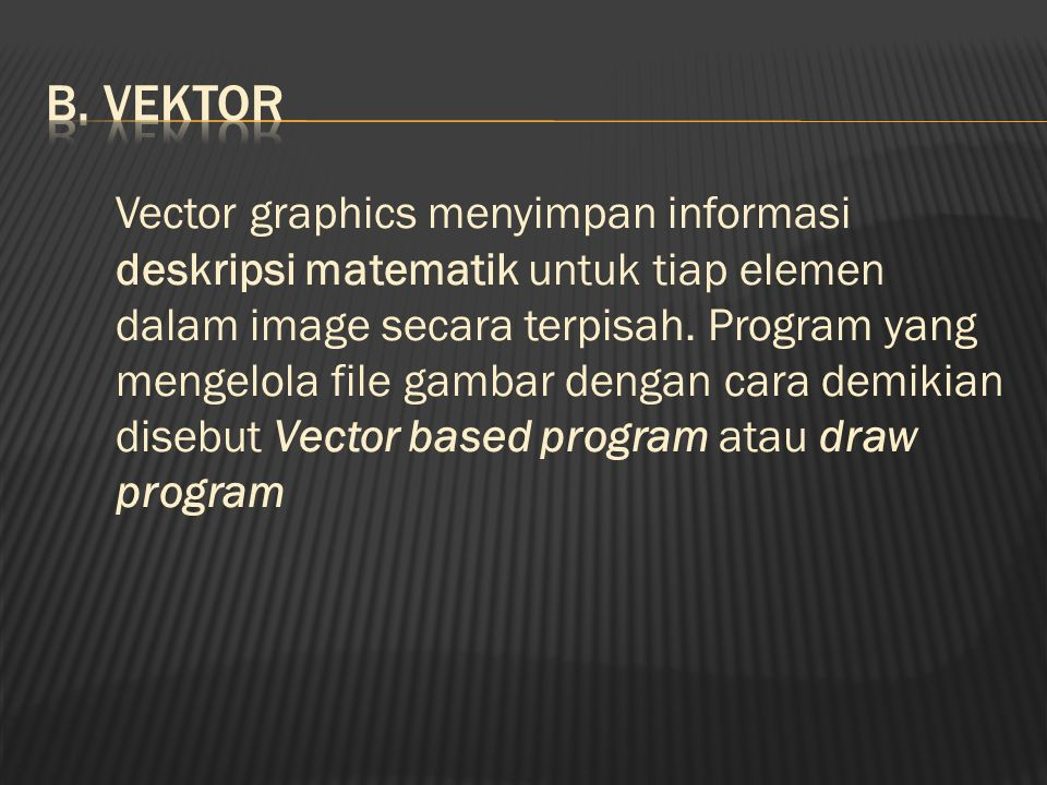 Vector graphics menyimpan informasi deskripsi matematik untuk tiap elemen dalam image secara terpisah.
