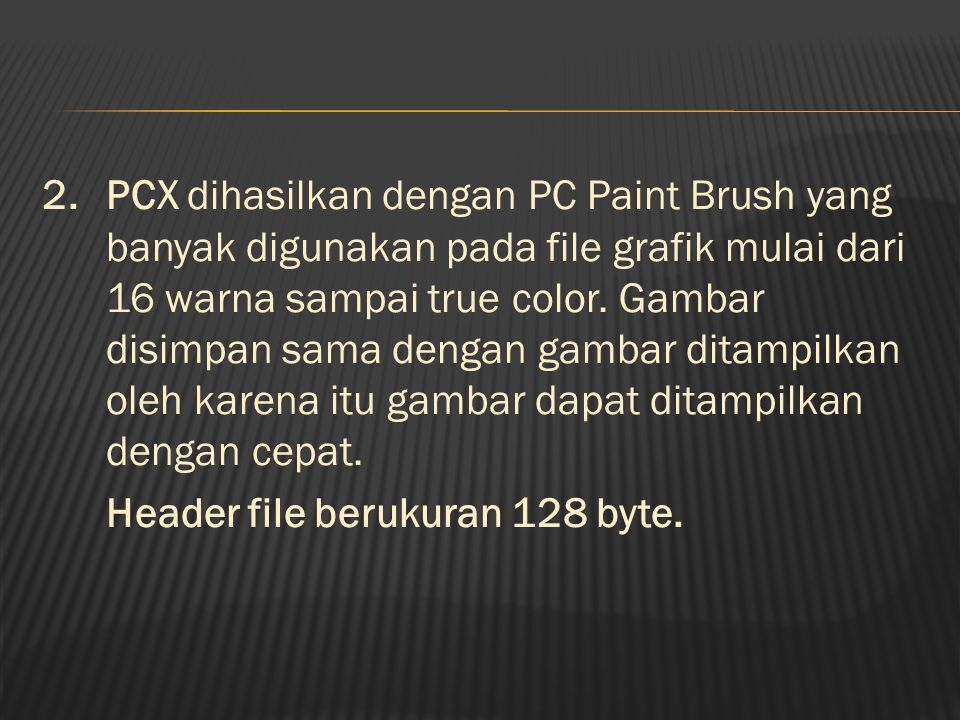 2.PCX dihasilkan dengan PC Paint Brush yang banyak digunakan pada file grafik mulai dari 16 warna sampai true color.