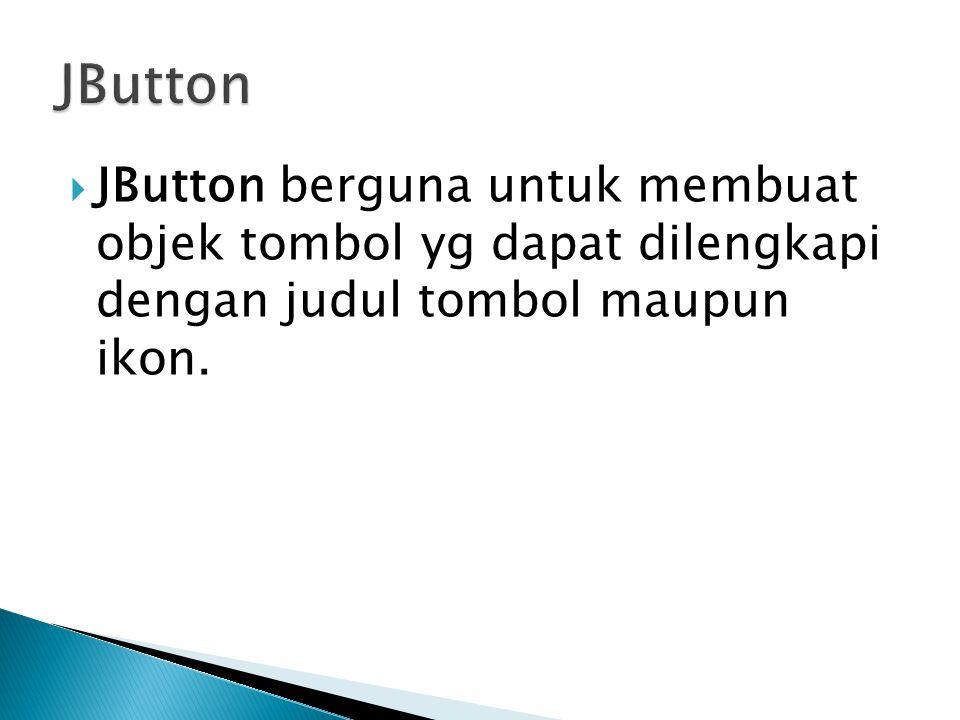  JButton berguna untuk membuat objek tombol yg dapat dilengkapi dengan judul tombol maupun ikon.