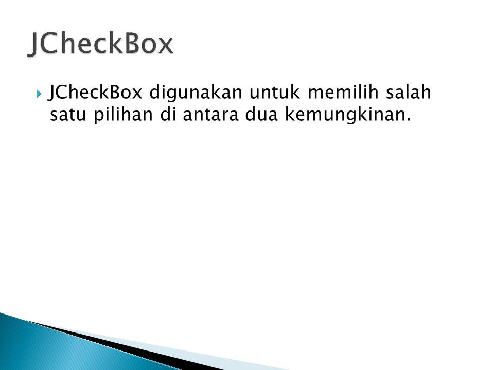  JCheckBox digunakan untuk memilih salah satu pilihan di antara dua kemungkinan.
