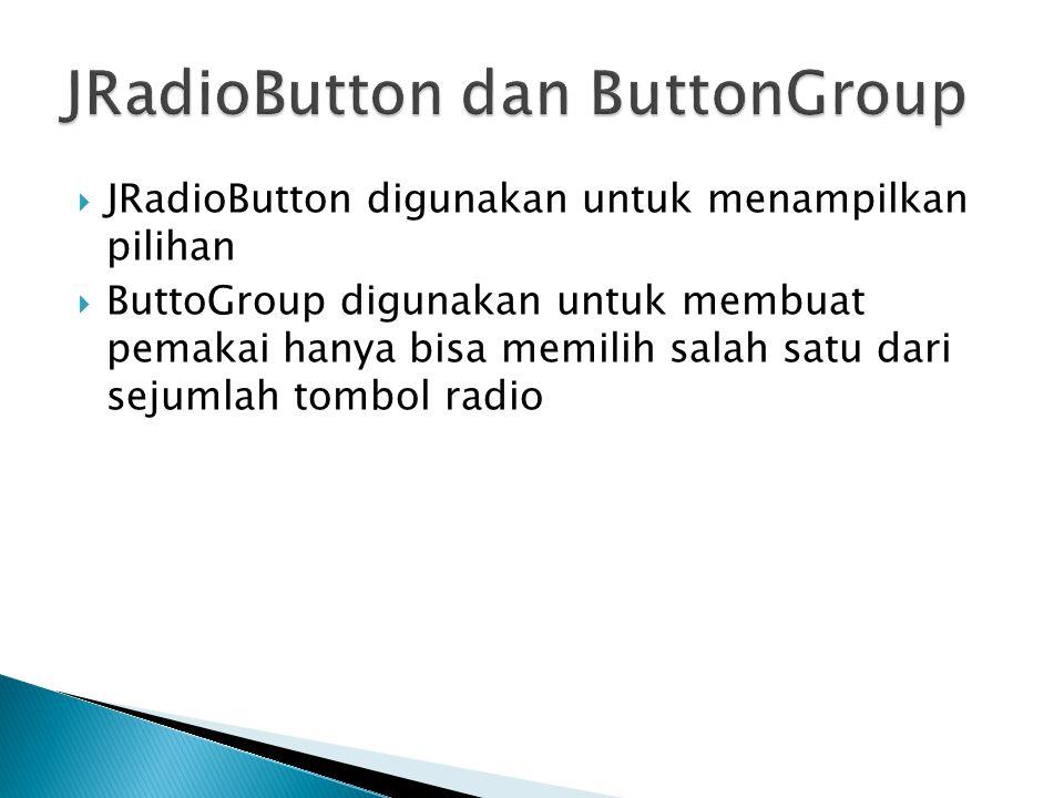  JRadioButton digunakan untuk menampilkan pilihan  ButtoGroup digunakan untuk membuat pemakai hanya bisa memilih salah satu dari sejumlah tombol rad