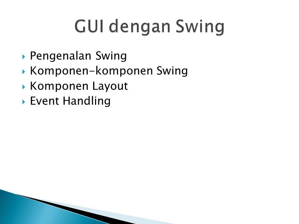  Pengenalan Swing  Komponen-komponen Swing  Komponen Layout  Event Handling