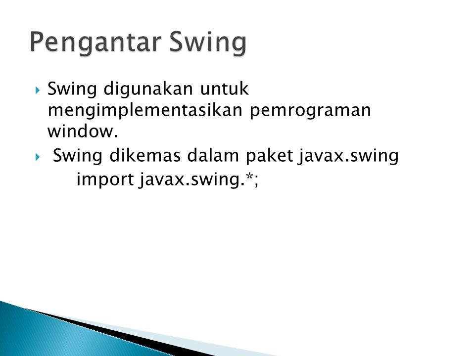  Swing digunakan untuk mengimplementasikan pemrograman window.  Swing dikemas dalam paket javax.swing import javax.swing.*;