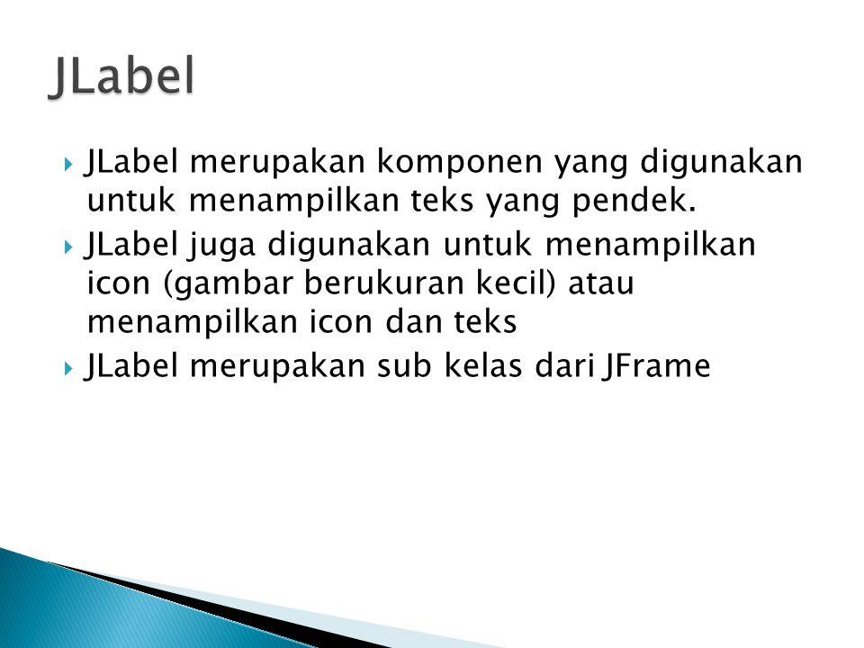  JLabel() menciptakan objek JLabel tanpa teks dan gambar  Jlabel(icon gambar) menciptakan objek Jlabel dengan icon tanpa teks  JLabel(String teks) menciptakan objek JLabel dengan teks  JLabel(String teks, Icon gambar,int pengaturan) menciptakan objek Jlabel yang melibatkan teks dan gambar serta diatur secara horisontal