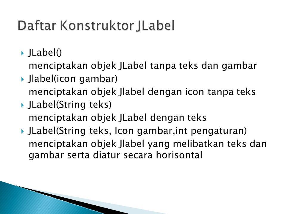  JLabel() menciptakan objek JLabel tanpa teks dan gambar  Jlabel(icon gambar) menciptakan objek Jlabel dengan icon tanpa teks  JLabel(String teks)
