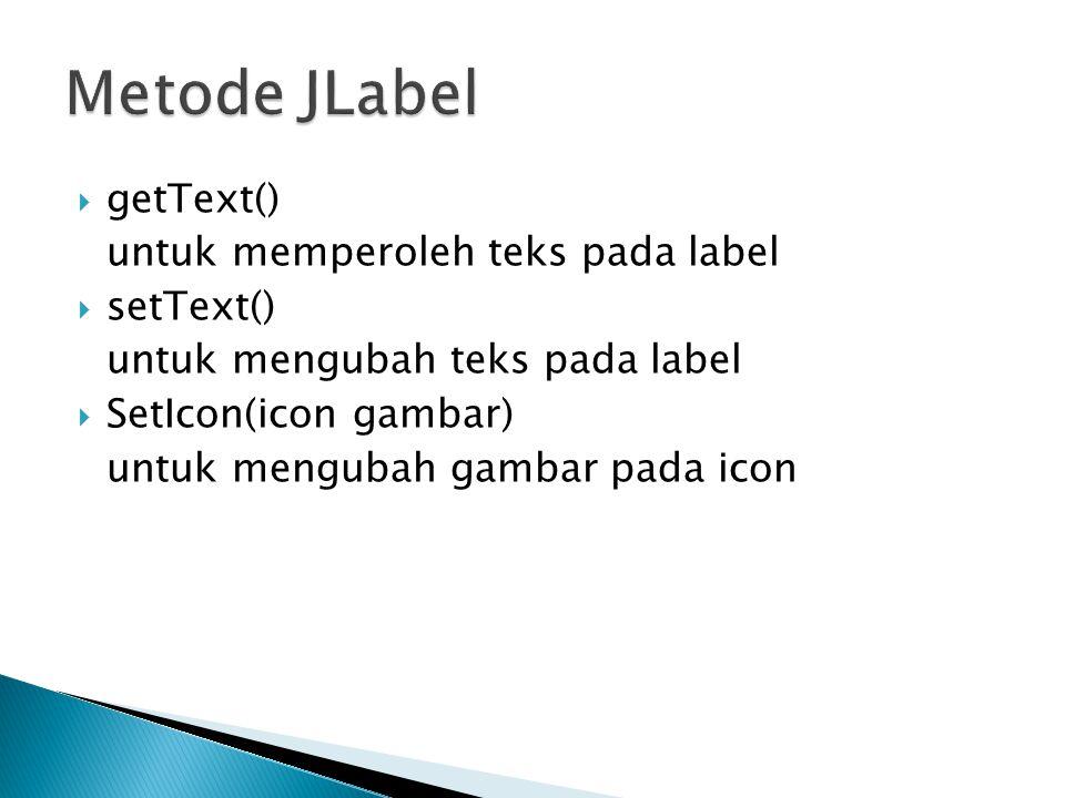  getText() untuk memperoleh teks pada label  setText() untuk mengubah teks pada label  SetIcon(icon gambar) untuk mengubah gambar pada icon