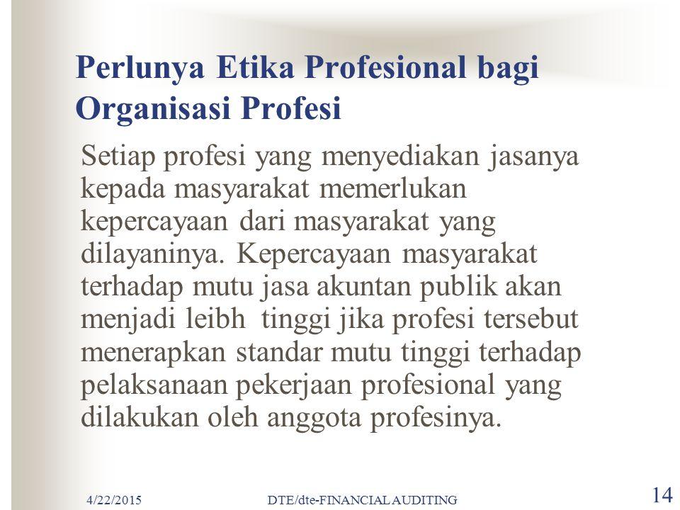 4/22/2015DTE/dte-FINANCIAL AUDITING 13 ETIKA PROFESI / JABATAN Perlunya Etika Profesional bagi organisasi profesi Kode Etik Ikatan Akuntan Indonesia A